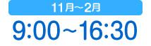11月〜2月 9:00〜16:30